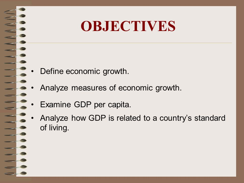 OBJECTIVES Define economic growth. Analyze measures of economic growth. Examine GDP per capita. Analyze how GDP is related to a countrys standard of l