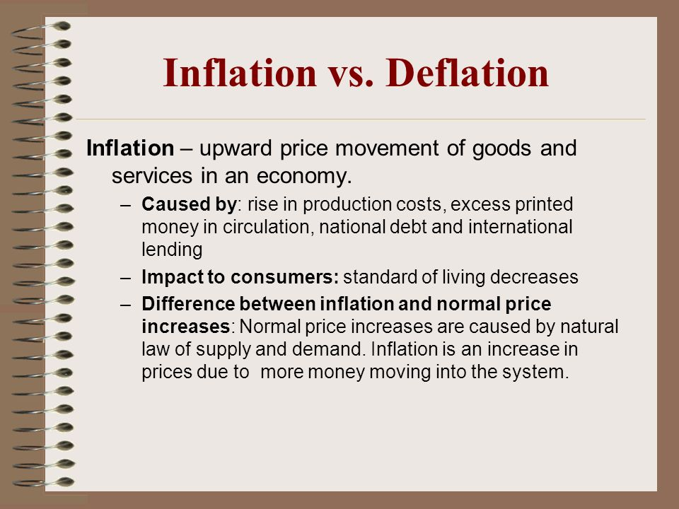 Inflation vs. Deflation Inflation – upward price movement of goods and services in an economy. –Caused by: rise in production costs, excess printed mo