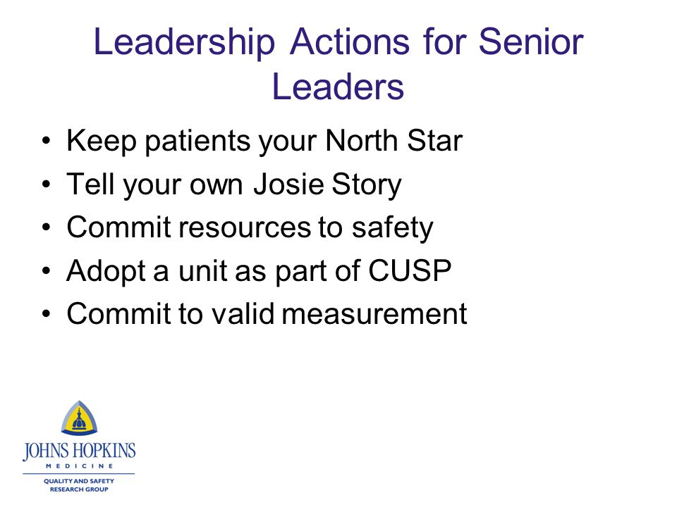 Leadership Actions for Senior Leaders Keep patients your North Star Tell your own Josie Story Commit resources to safety Adopt a unit as part of CUSP Commit to valid measurement