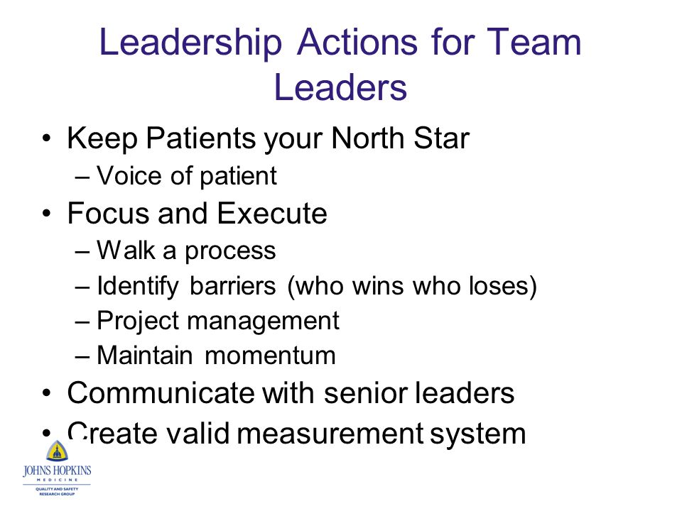 Leadership Actions for Team Leaders Keep Patients your North Star –Voice of patient Focus and Execute –Walk a process –Identify barriers (who wins who loses) –Project management –Maintain momentum Communicate with senior leaders Create valid measurement system