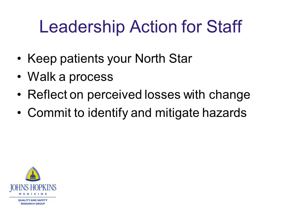 Leadership Action for Staff Keep patients your North Star Walk a process Reflect on perceived losses with change Commit to identify and mitigate hazards