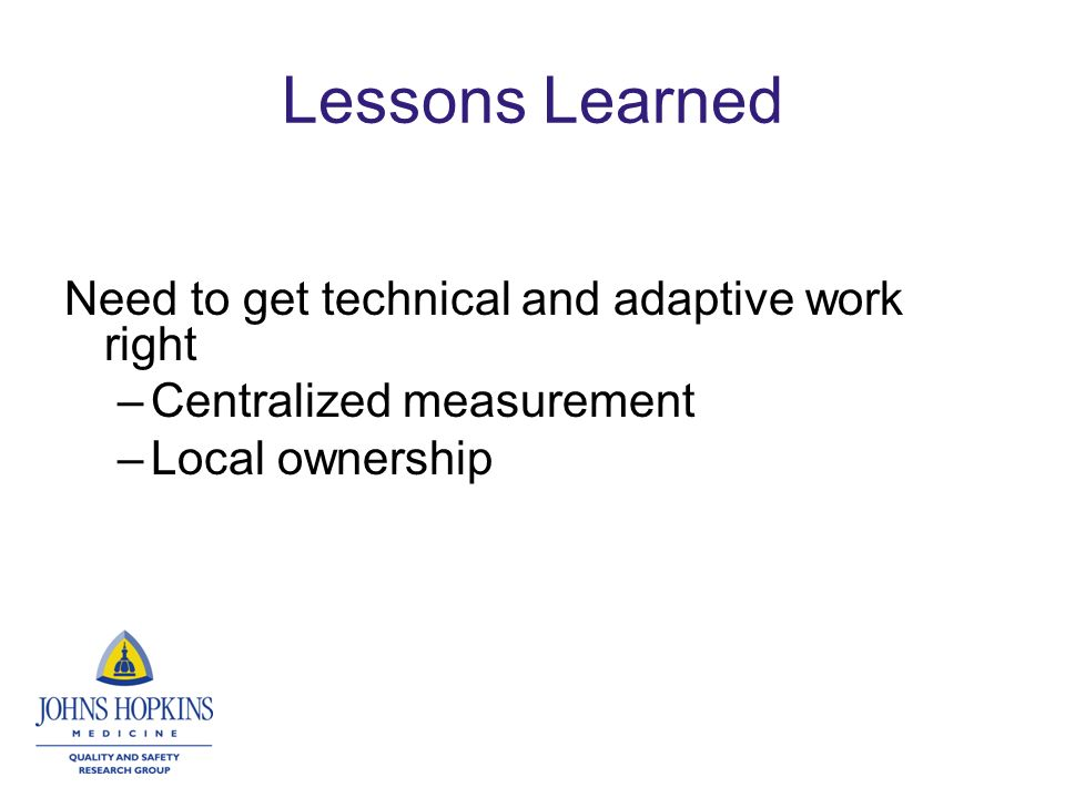 Lessons Learned Need to get technical and adaptive work right –Centralized measurement –Local ownership