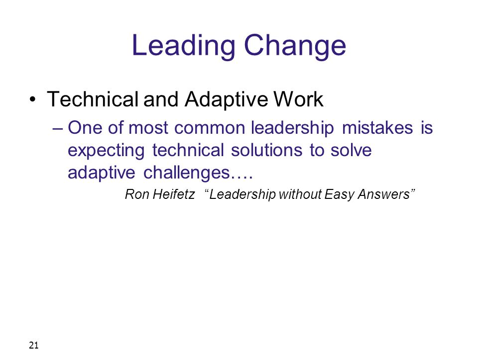 21 Leading Change Technical and Adaptive Work –One of most common leadership mistakes is expecting technical solutions to solve adaptive challenges….