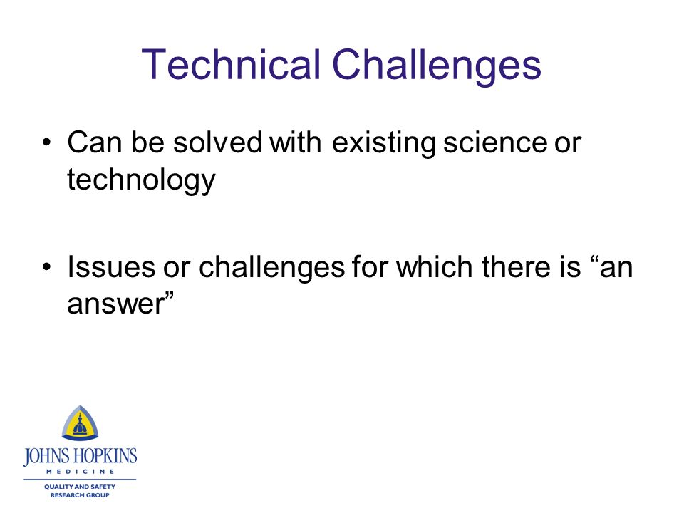 Technical Challenges Can be solved with existing science or technology Issues or challenges for which there is an answer