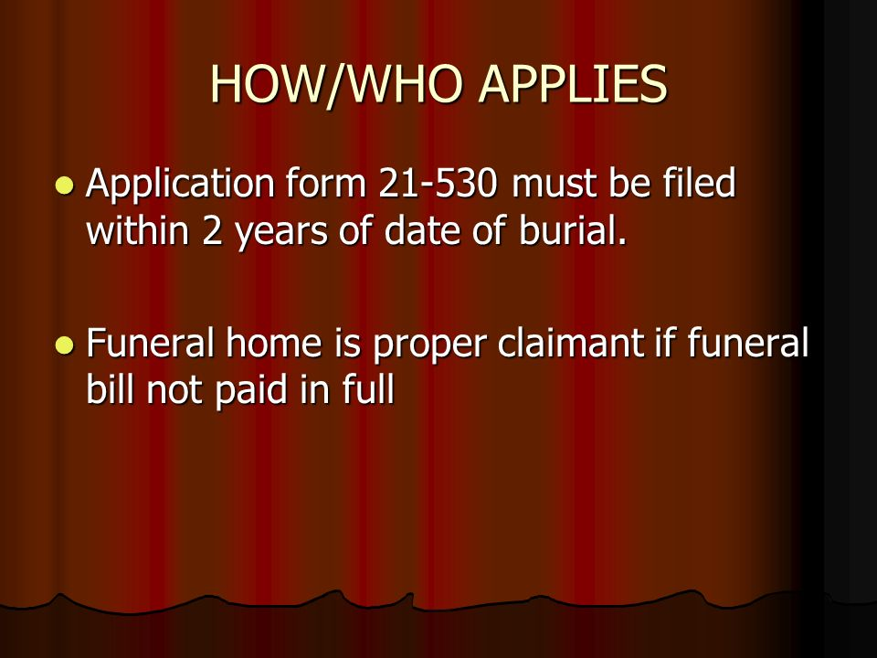 HOW/WHO APPLIES Application form 21-530 must be filed within 2 years of date of burial.