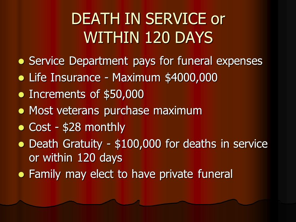 DEATH IN SERVICE or WITHIN 120 DAYS Service Department pays for funeral expenses Service Department pays for funeral expenses Life Insurance - Maximum $4000,000 Life Insurance - Maximum $4000,000 Increments of $50,000 Increments of $50,000 Most veterans purchase maximum Most veterans purchase maximum Cost - $28 monthly Cost - $28 monthly Death Gratuity - $100,000 for deaths in service or within 120 days Death Gratuity - $100,000 for deaths in service or within 120 days Family may elect to have private funeral Family may elect to have private funeral