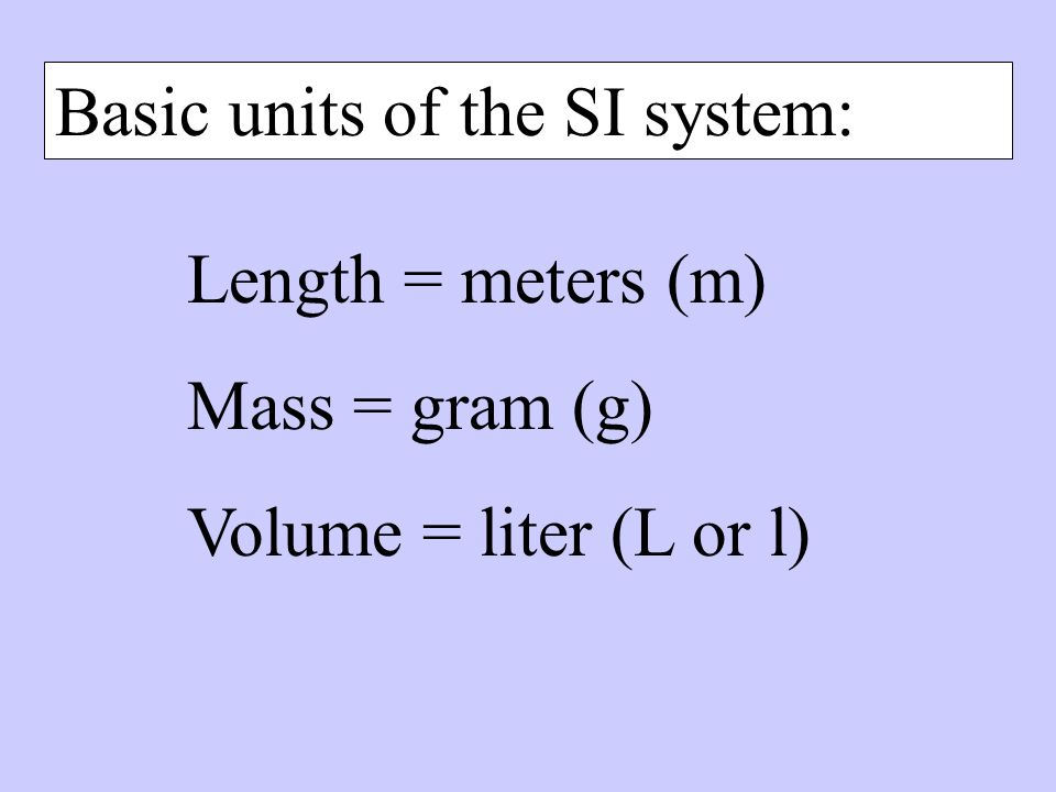 Basic units of the SI system: Length = meters (m) Mass = gram (g) Volume = liter (L or l)