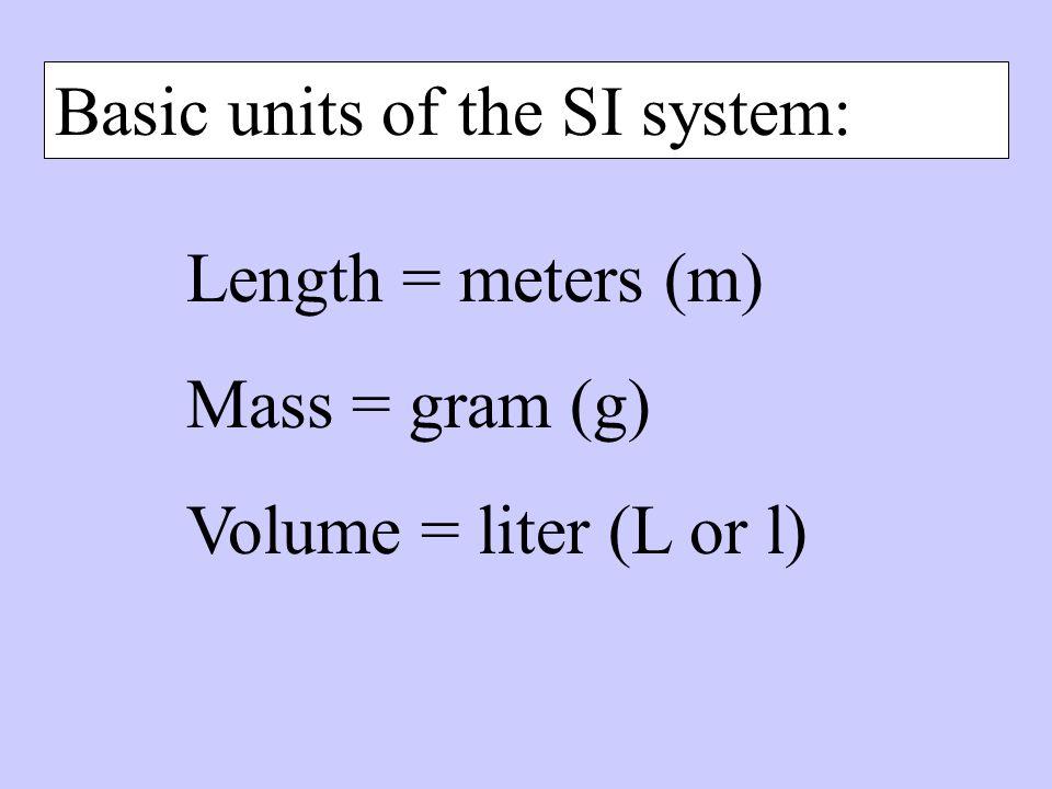 The SI Base Units are… What it measuresBase Unit LengthMeter (m) MassKilogram (kg) VolumeLiter (l or L or ) TimeSeconds (s) TemperatureKelvin (K) Amou