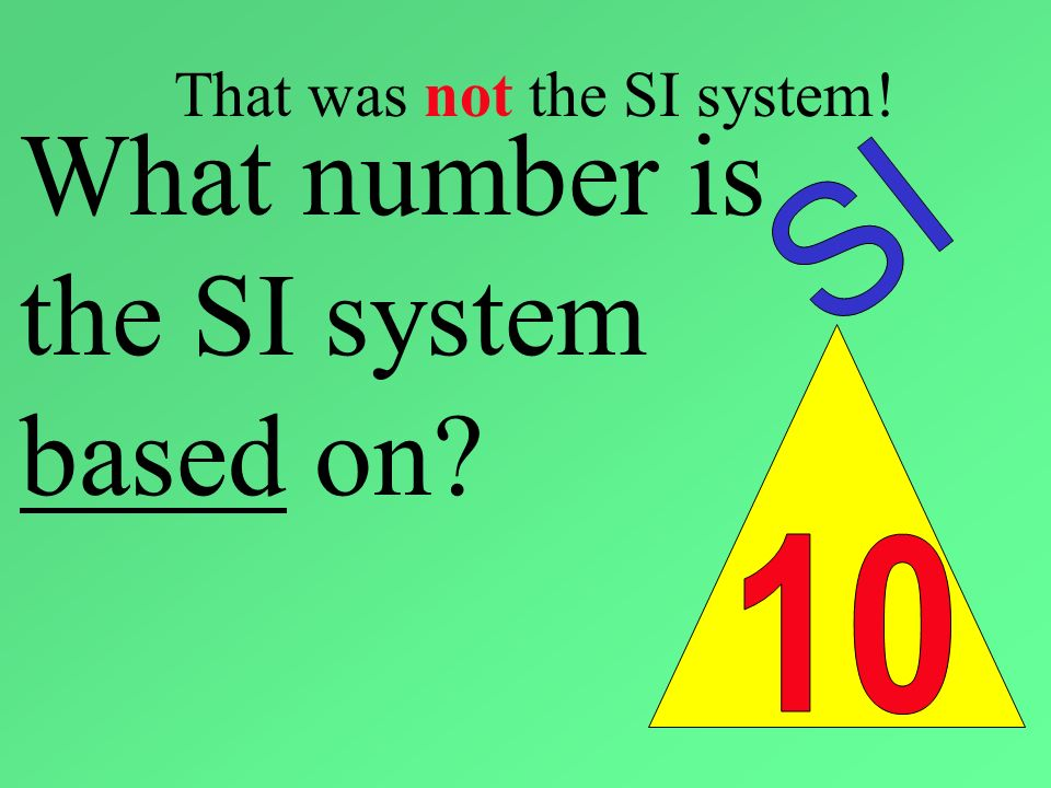 That was not the SI system! What number is the SI system based on?