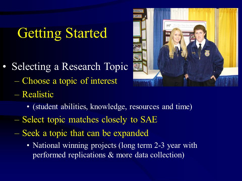 Getting Started Selecting a Research Topic –Choose a topic of interest –Realistic (student abilities, knowledge, resources and time) –Select topic mat