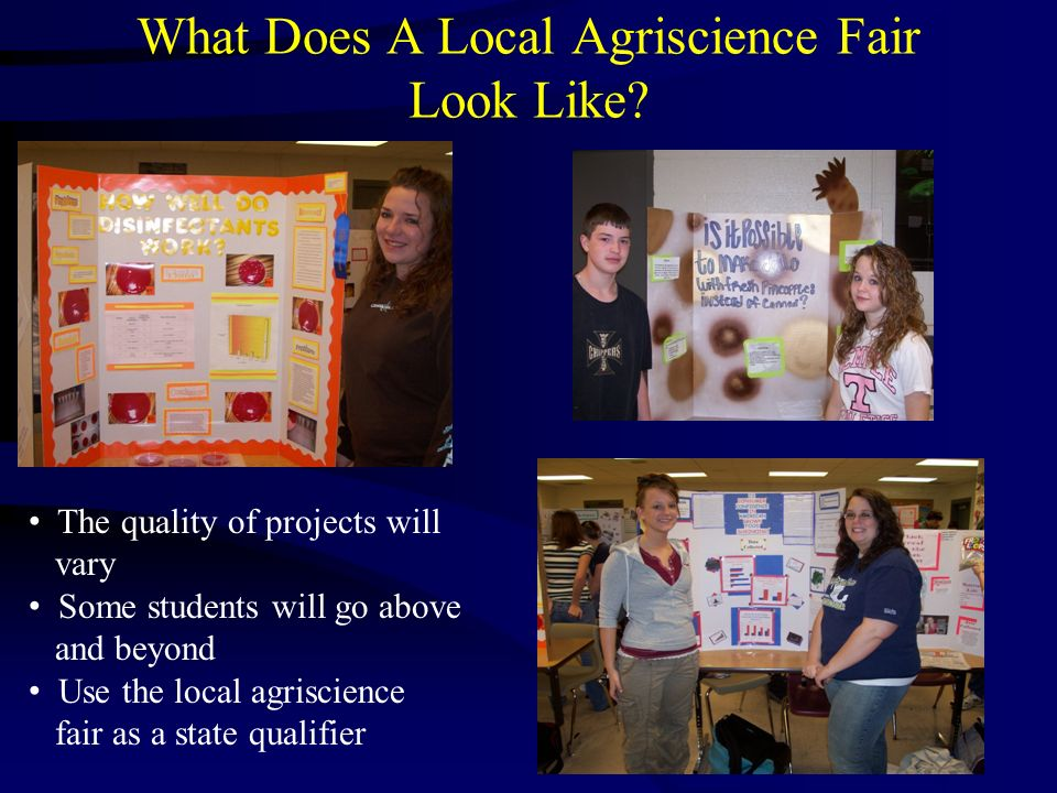 What Does A Local Agriscience Fair Look Like? The quality of projects will vary Some students will go above and beyond Use the local agriscience fair