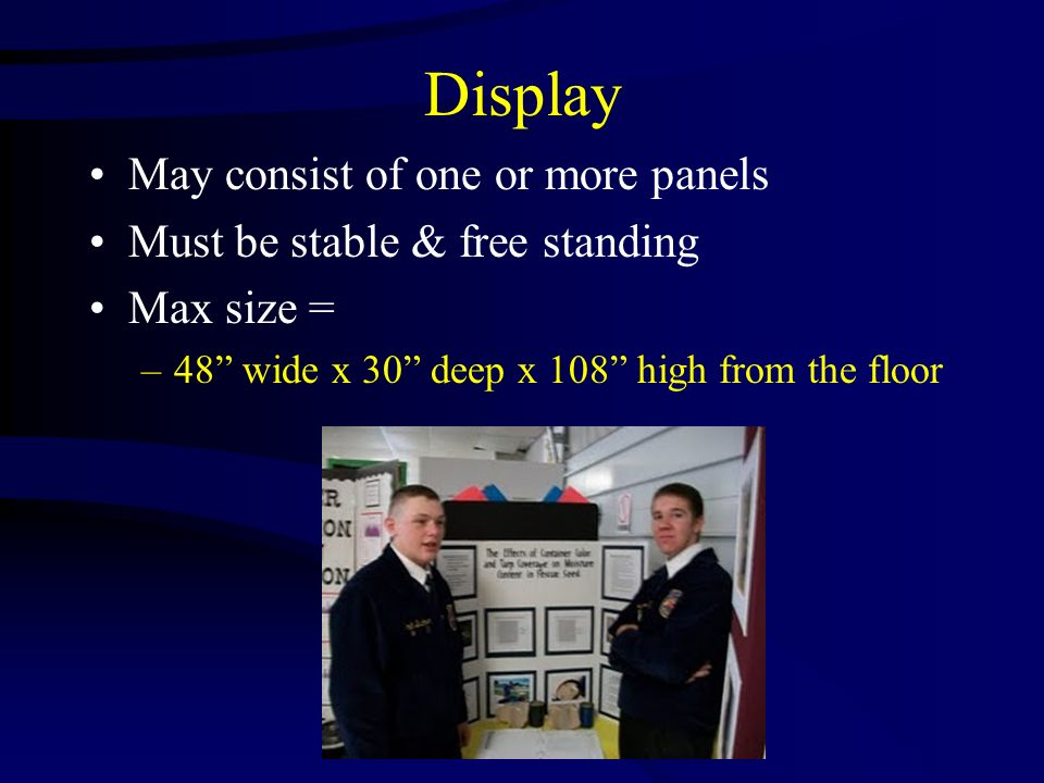 Display May consist of one or more panels Must be stable & free standing Max size = –48 wide x 30 deep x 108 high from the floor