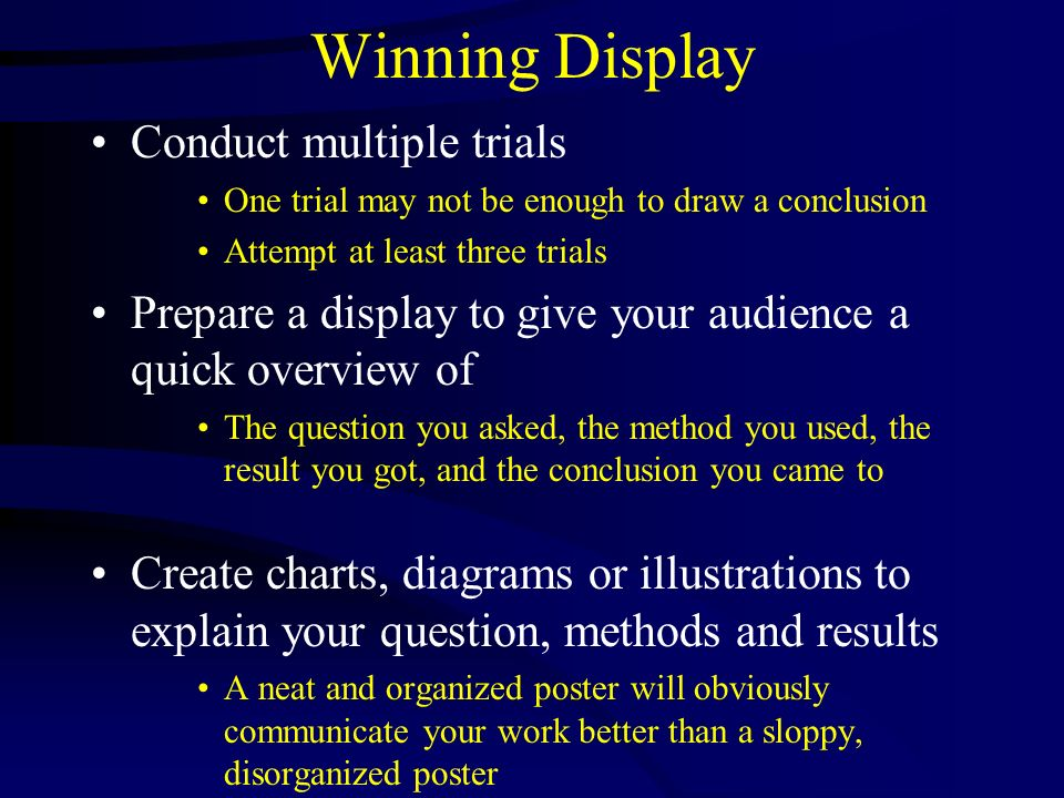 Winning Display Conduct multiple trials One trial may not be enough to draw a conclusion Attempt at least three trials Prepare a display to give your
