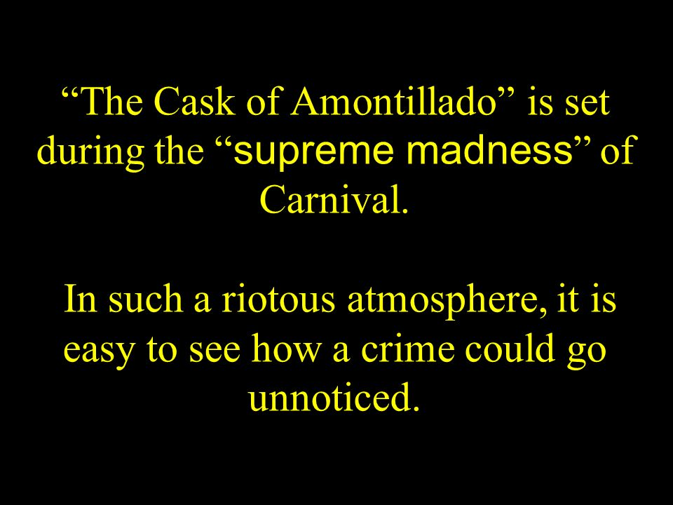 The Cask of Amontillado is set during the supreme madness of Carnival. In such a riotous atmosphere, it is easy to see how a crime could go unnoticed.