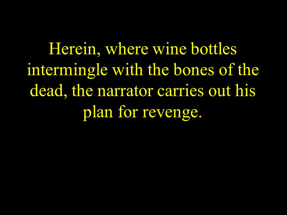Herein, where wine bottles intermingle with the bones of the dead, the narrator carries out his plan for revenge.
