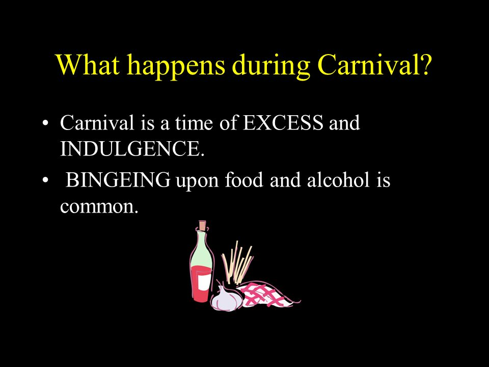 What happens during Carnival? Carnival is a time of EXCESS and INDULGENCE. BINGEING upon food and alcohol is common.