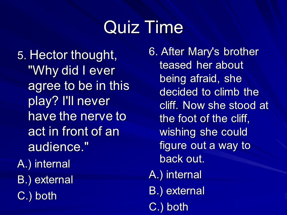 Quiz Time 3. Sarah couldn't decide what to do that night. Should she study or should she go out? A.) internal B.) external C.) both 4. In the high win