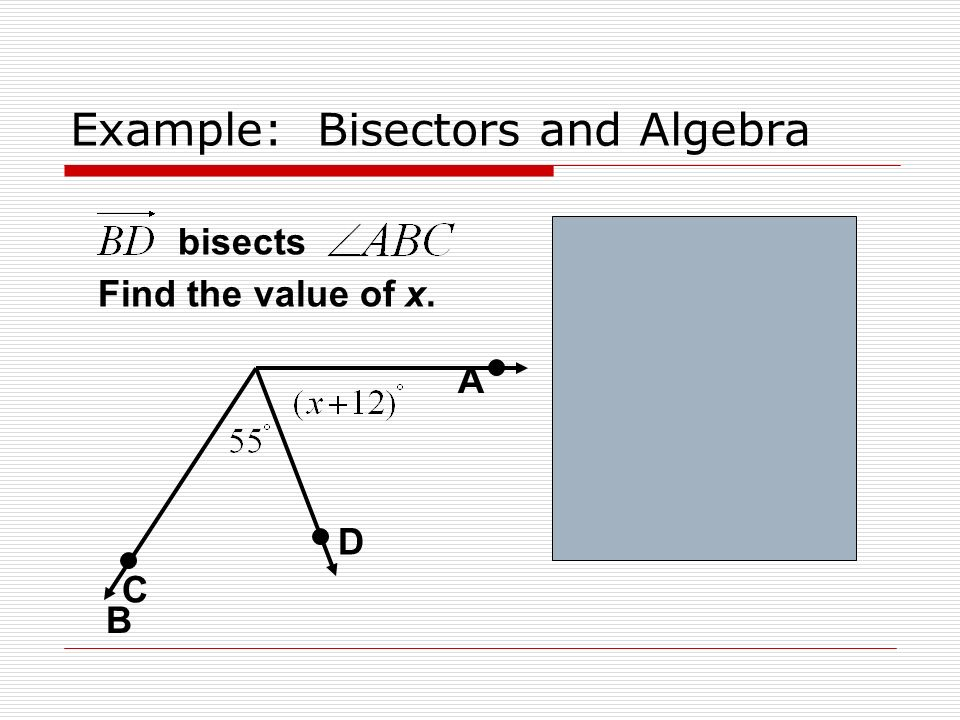 Example: Bisectors and Algebra bisects Find the value of x. A D B C