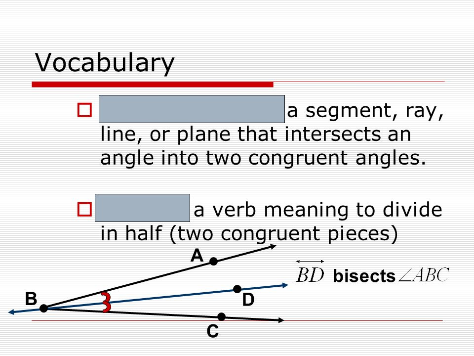 Vocabulary Angle Bisector – a segment, ray, line, or plane that intersects an angle into two congruent angles. Bisect – a verb meaning to divide in ha