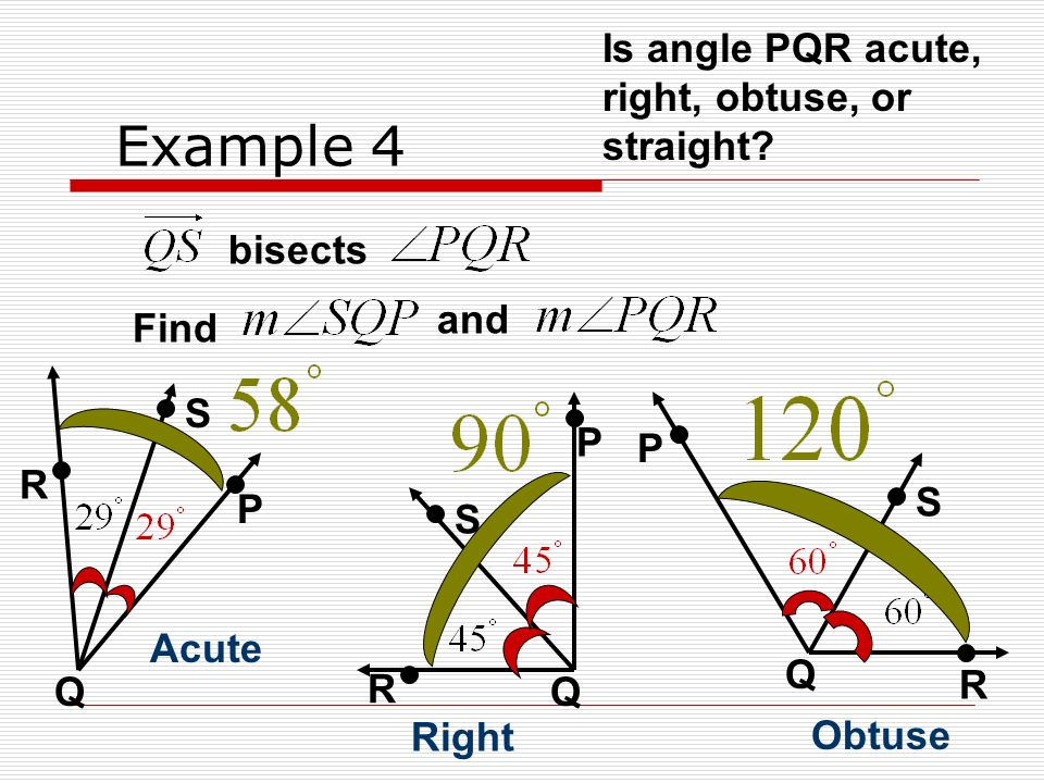 Example 4 bisects Find and R S Q P Is angle PQR acute, right, obtuse, or straight? Acute R S Q P Right P S Q R Obtuse