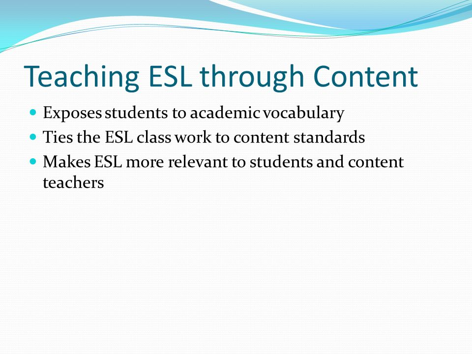 Teaching ESL through Content Exposes students to academic vocabulary Ties the ESL class work to content standards Makes ESL more relevant to students and content teachers
