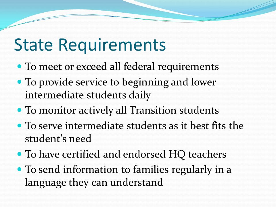State Requirements To meet or exceed all federal requirements To provide service to beginning and lower intermediate students daily To monitor actively all Transition students To serve intermediate students as it best fits the students need To have certified and endorsed HQ teachers To send information to families regularly in a language they can understand