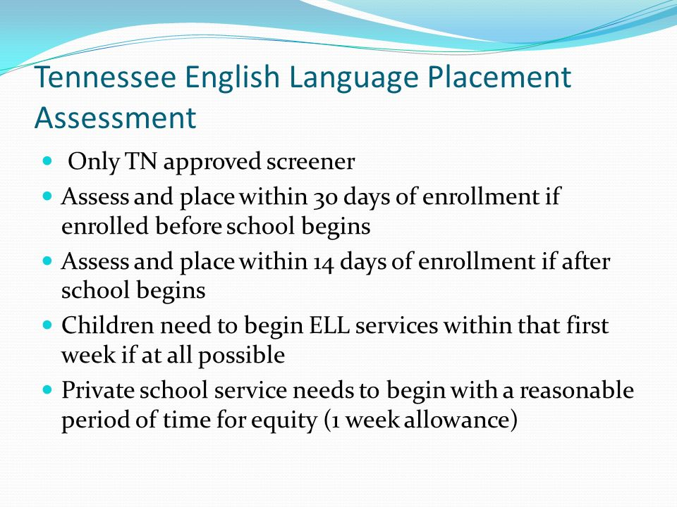 Tennessee English Language Placement Assessment Only TN approved screener Assess and place within 30 days of enrollment if enrolled before school begins Assess and place within 14 days of enrollment if after school begins Children need to begin ELL services within that first week if at all possible Private school service needs to begin with a reasonable period of time for equity (1 week allowance)