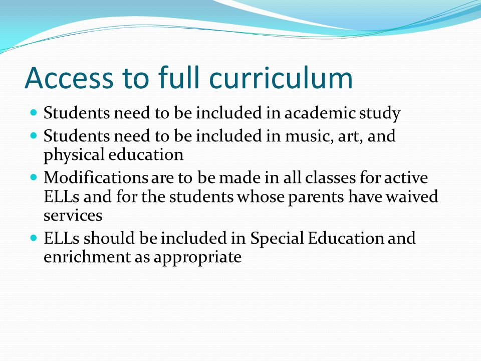 Access to full curriculum Students need to be included in academic study Students need to be included in music, art, and physical education Modifications are to be made in all classes for active ELLs and for the students whose parents have waived services ELLs should be included in Special Education and enrichment as appropriate