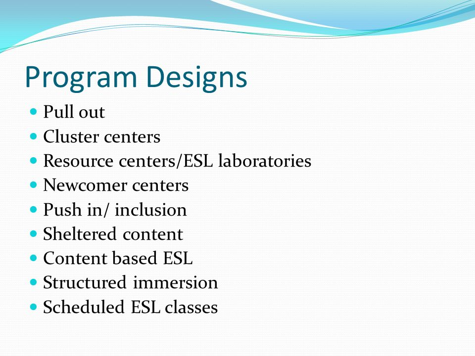 Program Designs Pull out Cluster centers Resource centers/ESL laboratories Newcomer centers Push in/ inclusion Sheltered content Content based ESL Structured immersion Scheduled ESL classes
