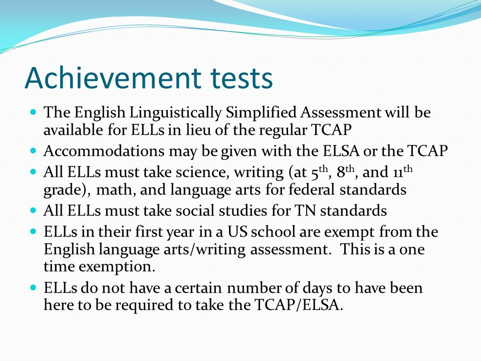 Achievement tests The English Linguistically Simplified Assessment will be available for ELLs in lieu of the regular TCAP Accommodations may be given with the ELSA or the TCAP All ELLs must take science, writing (at 5 th, 8 th, and 11 th grade), math, and language arts for federal standards All ELLs must take social studies for TN standards ELLs in their first year in a US school are exempt from the English language arts/writing assessment.