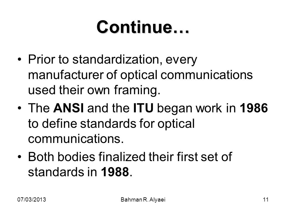 07/03/2013Bahman R. Alyaei11 Continue… Prior to standardization, every manufacturer of optical communications used their own framing. The ANSI and the
