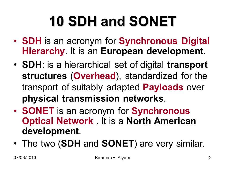 07/03/2013Bahman R. Alyaei2 10 SDH and SONET SDH is an acronym for Synchronous Digital Hierarchy. It is an European development. SDH: is a hierarchica