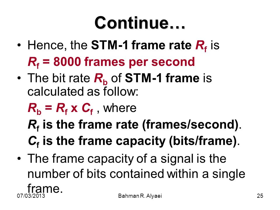 07/03/2013Bahman R. Alyaei25 Continue… Hence, the STM-1 frame rate R f is R f = 8000 frames per second The bit rate R b of STM-1 frame is calculated a