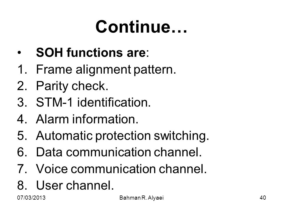 07/03/2013Bahman R. Alyaei40 Continue… SOH functions are: 1.Frame alignment pattern. 2.Parity check. 3.STM-1 identification. 4.Alarm information. 5.Au