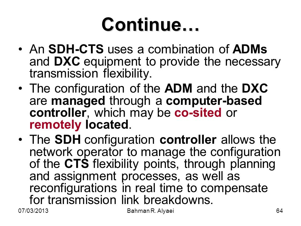 07/03/2013Bahman R. Alyaei64 Continue… An SDH-CTS uses a combination of ADMs and DXC equipment to provide the necessary transmission flexibility. The