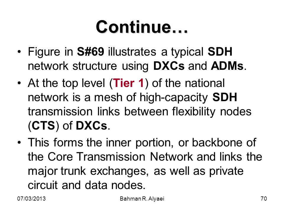 07/03/2013Bahman R. Alyaei70 Continue… Figure in S#69 illustrates a typical SDH network structure using DXCs and ADMs. At the top level (Tier 1) of th