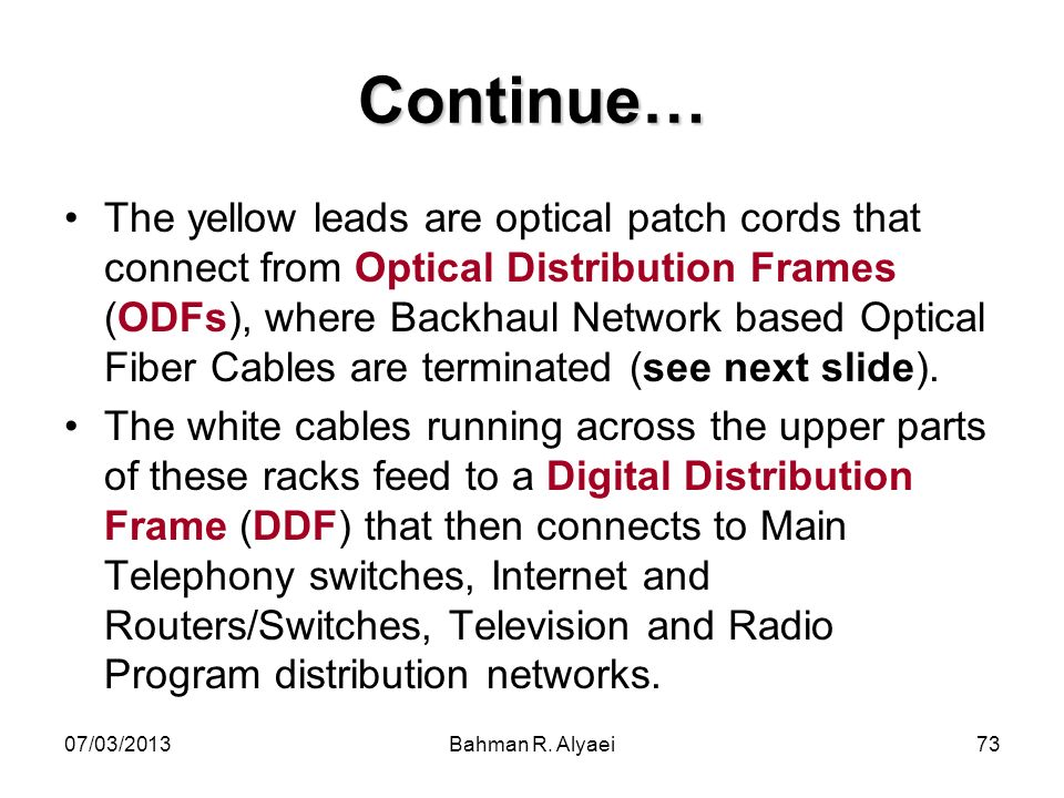 07/03/2013Bahman R. Alyaei73 Continue… The yellow leads are optical patch cords that connect from Optical Distribution Frames (ODFs), where Backhaul N