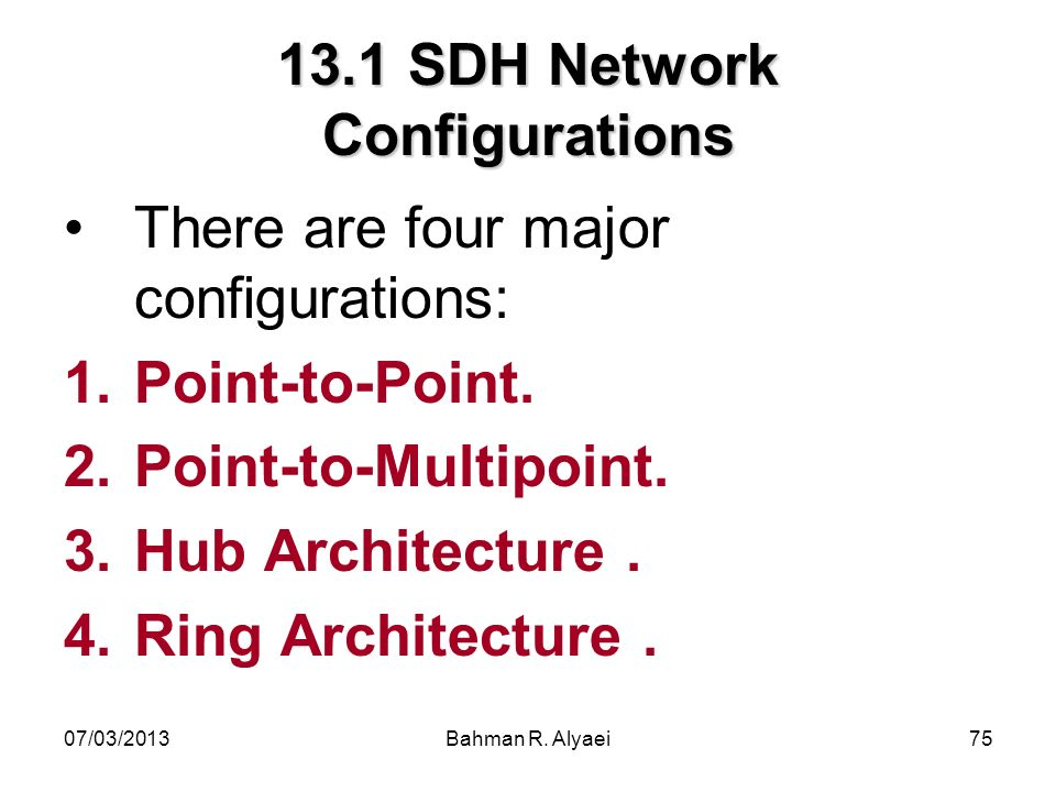 07/03/2013Bahman R. Alyaei75 13.1 SDH Network Configurations There are four major configurations: 1.Point-to-Point. 2.Point-to-Multipoint. 3.Hub Archi