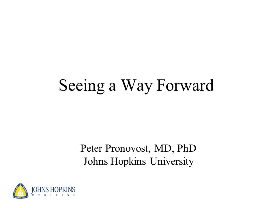 Seeing a Way Forward Peter Pronovost, MD, PhD Johns Hopkins University