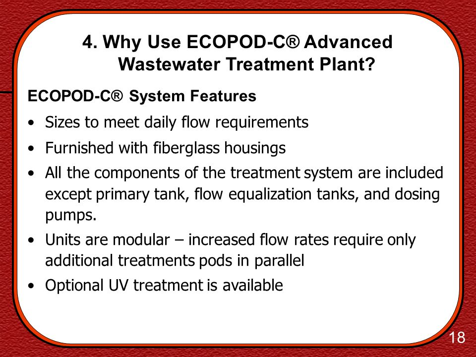 17 4. Why Use ECOPOD-C® Advanced Wastewater Treatment Plant? Typical Treated Water Quality 5 day Biochemical Oxygen Demand (BOD5) 6 mg/l (Conventional