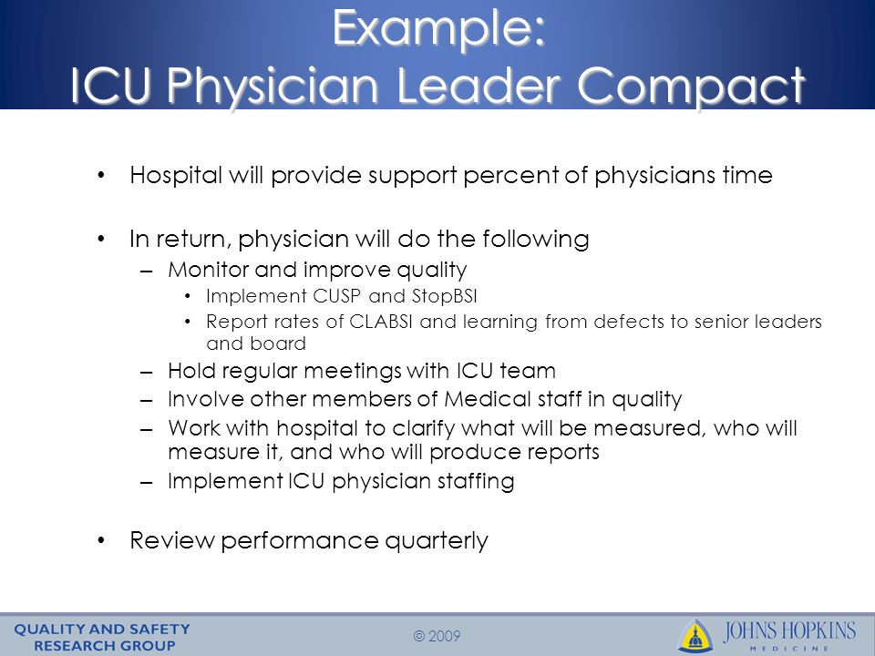 © 2009 Example: ICU Physician Leader Compact Hospital will provide support percent of physicians time In return, physician will do the following – Monitor and improve quality Implement CUSP and StopBSI Report rates of CLABSI and learning from defects to senior leaders and board – Hold regular meetings with ICU team – Involve other members of Medical staff in quality – Work with hospital to clarify what will be measured, who will measure it, and who will produce reports – Implement ICU physician staffing Review performance quarterly