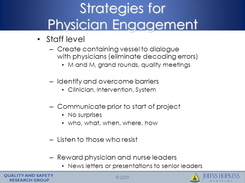© 2009 Strategies for Physician Engagement Staff level – Create containing vessel to dialogue with physicians (eliminate decoding errors) M and M, grand rounds, quality meetings – Identify and overcome barriers Clinician, Intervention, System – Communicate prior to start of project No surprises who, what, when, where, how – Listen to those who resist – Reward physician and nurse leaders News letters or presentations to senior leaders