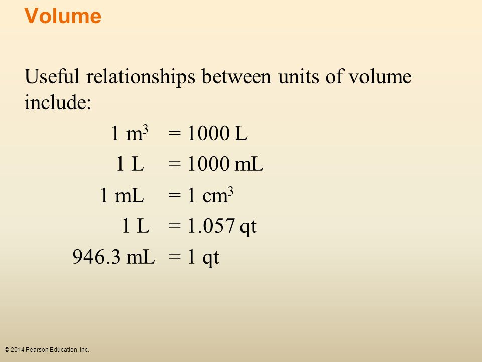 © 2014 Pearson Education, Inc. Useful relationships between units of volume include: 1 m 3 = 1000 L 1 L = 1000 mL 1 mL = 1 cm 3 1 L = 1.057 qt 946.3 m