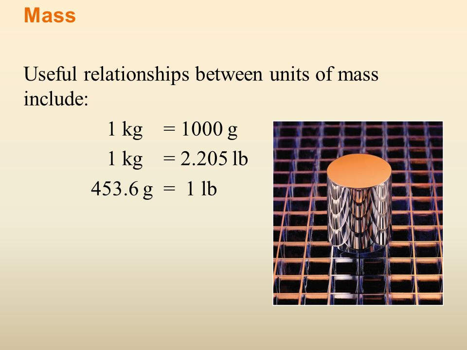 Useful relationships between units of mass include: 1 kg = 1000 g 1 kg = 2.205 lb 453.6 g = 1 lb Mass