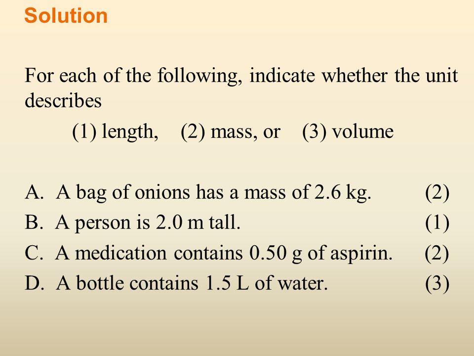 For each of the following, indicate whether the unit describes (1) length, (2) mass, or (3) volume A. A bag of onions has a mass of 2.6 kg. (2) B. A p