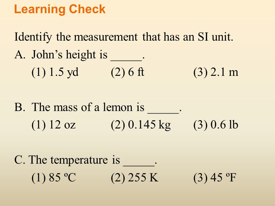 Identify the measurement that has an SI unit. A.Johns height is _____. (1) 1.5 yd(2) 6 ft(3) 2.1 m B.The mass of a lemon is _____. (1) 12 oz(2) 0.145