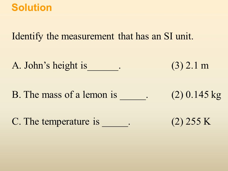 Identify the measurement that has an SI unit. A. Johns height is______.(3) 2.1 m B. The mass of a lemon is _____. (2) 0.145 kg C. The temperature is _