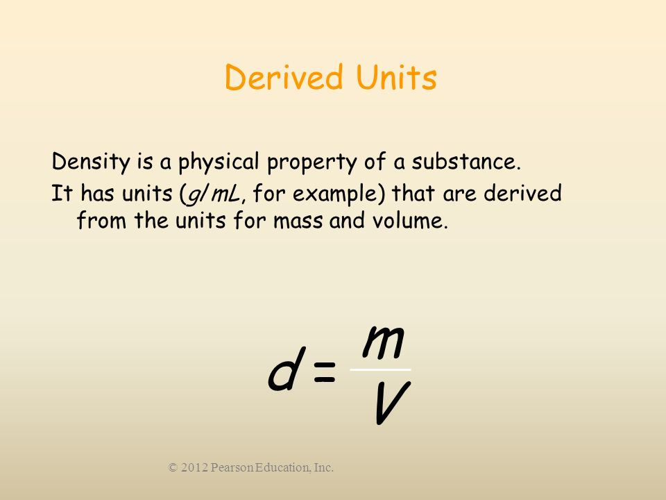 © 2012 Pearson Education, Inc. Derived Units Density is a physical property of a substance. It has units (g/mL, for example) that are derived from the