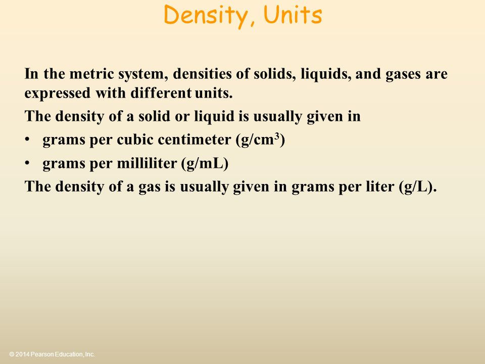 © 2014 Pearson Education, Inc. Density, Units In the metric system, densities of solids, liquids, and gases are expressed with different units. The de