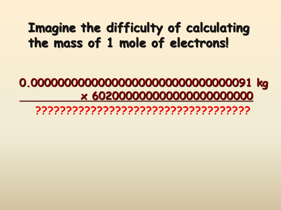 Imagine the difficulty of calculating the mass of 1 mole of electrons! 0.000000000000000000000000000000091 kg x 602000000000000000000000 x 60200000000